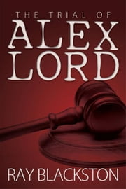 The Trial of Alex Lord ebook by Ray Blackston