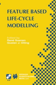 Feature Based Product Life-Cycle Modelling - IFIP TC5 / WG5.2 & WG5.3 Conference on Feature Modelling and Advanced Design-for-the-Life-Cycle Systems (FEATS 2001) June 12–14, 2001, Valenciennes, France ebook by René Soenen,Gustav J. Olling