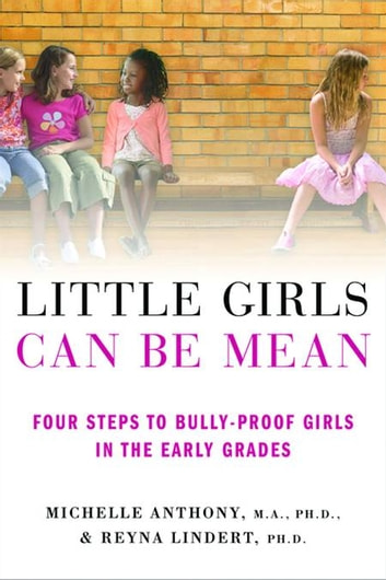 Little Girls Can Be Mean - Four Steps to Bully-proof Girls in the Early Grades ebook by Michelle Anthony, M.A., Ph.D.,Reyna Lindert, Ph.D.
