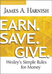 Earn. Save. Give. Devotional Readings for Home - Wesley's Simple Rules for Money ebook by James A. Harnish