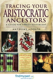 Tracing Your Aristocratic Ancestors - A Guide for Family Historians ebook by Anthony Adolph
