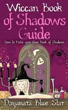 Wiccan Book of Shadows Guide: How to make your own book of shadows ebook by Dayanara Blue Star