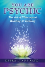 You Are Psychic - The Art of Clairvoyant Reading & Healing ebook by Debra Lynne Katz