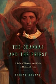The Chankas and the Priest - A Tale of Murder and Exile in Highland Peru ebook by Sabine Hyland