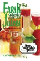 Fresh Vegetable and Fruit Juices ebook by Dr. N. W. Walker