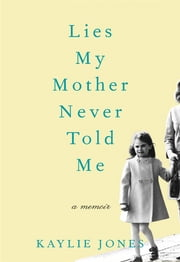 Lies My Mother Never Told Me - A Memoir ebook by Kaylie Jones