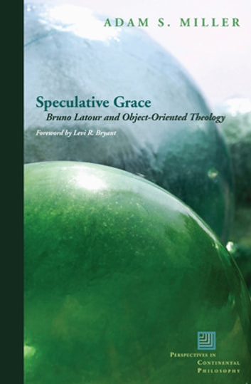 Speculative Grace - Bruno Latour and Object-Oriented Theology ebook by Adam S. Miller