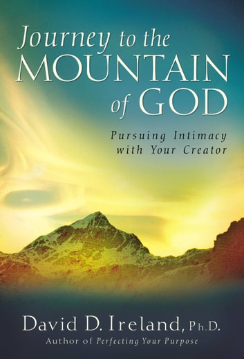 Journey to the Mountain of God - Pursuing Intimacy with Your Creator ebook by David D. Ireland