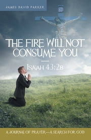 The Fire Will Not Consume You—Isaiah 43:2b - A Journal of Prayer—A Search for God ebook by James David Parker