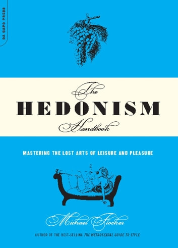 The Hedonism Handbook - Mastering The Lost Arts Of Leisure And Pleasure ebook by Michael Flocker