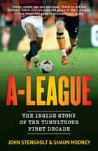 A-League - The Inside Story of the Tumultuous First Decade ebook by Shaun Mooney, John Stensholt