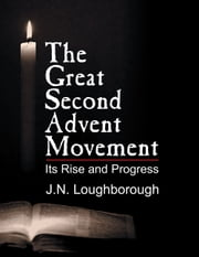 The Great Second Advent Movement - Its Rise and Progress ebook by J. N. Loughborough