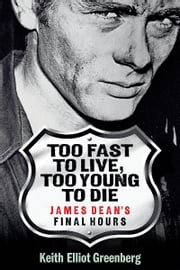 Too Fast to Live, Too Young to Die - James Dean's Final Hours - James Dean's Final Hours ebook by Keith Elliot Greenberg