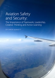 Aviation Safety and Security: The Importance of Teamwork, Leadership, Creative Thinking and Active Learning ebook by Simon Bennett