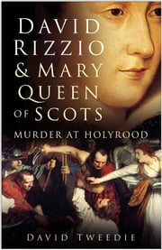 David Rizzio & Mary Queen of Scots - Murder at Holyrood ebook by David Tweedie