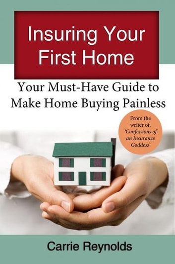 Insuring Your First Home: Your Must-Have Guide to Make Home Buying Painless ebook by Carrie Reynolds