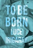 To Be Born - Genesis of a New Human Being ebook by Luce Irigaray