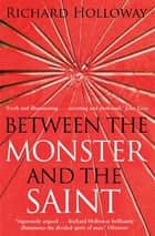 Between The Monster And The Saint ebook by Richard Holloway