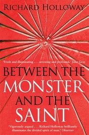 Between The Monster And The Saint - Reflections on the Human Condition ebook by Richard Holloway