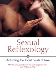 Sexual Reflexology: Activating the Taoist Points of Love - Activating the Taoist Points of Love ebook by Mantak Chia,William U. Wei