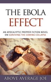 The Ebola Effect - An Apocalyptic Prepper Fiction Novel on Surviving the Coming Collapse ebook by Above Average Joe