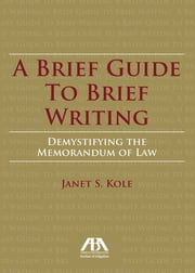 A Brief Guide to Brief Writing - Demystifying the Memorandum of the Law ebook by Janet S. Kole