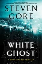 White Ghost - A Graham Gage Thriller ebook by Steven Gore