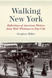 Walking New York - Reflections of American Writers from Walt Whitman to Teju Cole ebook by Stephen Miller