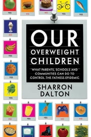 Our Overweight Children: What Parents, Schools, and Communities Can Do to Control the Fatness Epidemic ebook by Dalton, Sharron