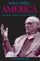 Arthur Miller's America: Theater and Culture in a Time of Change ebook by Enoch Brater