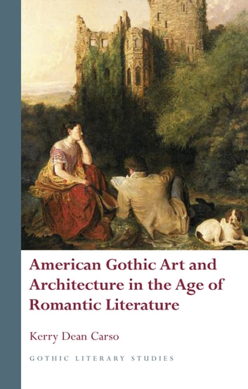 American gothic art and architecture in the age of romantic american gothic art and architecture in the age of romantic literature ebook by kerry dean carso fandeluxe Choice Image