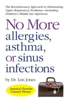 No More Allergies, Asthma or Sinus Infections ebook by Lon Jones,D.O.