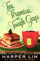 Tea, Tiramisu, and Tough Guys - A Cape Bay Cafe Mystery, #2 eBook by Harper Lin
