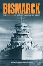Bismarck The Final Days of Germany's Greatest Battleship - The Final Days of Germany's Greatest Battleship eBook by Niklas Zetterling Michael Tamelander