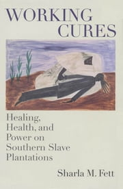 Working Cures - Healing, Health, and Power on Southern Slave Plantations ebook by Sharla M. Fett