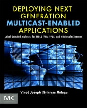 Deploying Next Generation Multicast-enabled Applications - Label Switched Multicast for MPLS VPNs, VPLS, and Wholesale Ethernet ebook by Vinod Joseph,Srinivas Mulugu