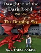 Daughter of the Dark Lord - Part One - The Burning Sky ebook by Solitaire Parke