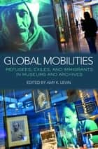 Global Mobilities - Refugees, Exiles, and Immigrants in Museums and Archives ebook by Amy K. Levin