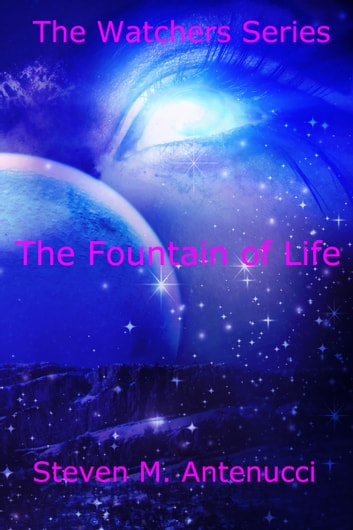 The Watchers: The Fountain of Life, Volume One ebook by Steven M Antenucci