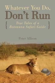 Whatever You Do, Don't Run: True Tales of a Botswana Safari Guide ebook by Allison, Peter