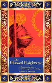 The Plumed Knightress: A Romance Legend of Charlemagne and His Knights ebook by Ellen M. Wilheim