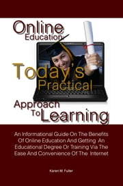 Online Education: Today's Practical Approach To Learning - An Informational Guide On The Benefits Of Online Education And Getting An Educational Degree Or Training Via The Ease And Convenience Of The Internet ebook by Karen M. Fuller