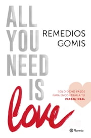 All you need is love - Solo ocho pasos para encontrar a tu pareja ideal ebook by Remedios Gomis