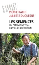 Les semences : un patrimoine vital en voie de disparition ebook by Pierre Rabhi, Juliette Duquesne