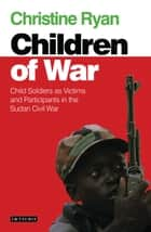 Children of War - Child Soldiers as Victims and Participants in the Sudan Civil War ebook by Christine Ryan