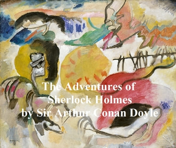 The Adventures of Sherlock Holmes, First of the Five Sherlock Holmes Short Story Collections ebook by Sir Arthur Conan Doyle