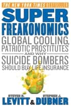 SuperFreakonomics - Global Cooling, Patriotic Prostitutes, and Why Suicide Bombers Should Buy Life Insurance ebook by Steven D. Levitt, Stephen J Dubner