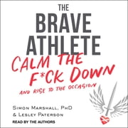 The Brave Athlete - Calm the F*ck Down and Rise to the Occasion audiobook by Simon Marshall, PhD, Lesley Paterson