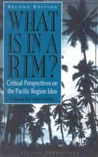 What Is in a Rim? - Critical Perspectives on the Pacific Region Idea ebook by Arif Dirlik, Glenn Alcalay, Xiangming Chen,...