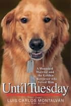 Until Tuesday - A Wounded Warrior and the Golden Retriever Who Saved Him ebook by Luis Carlos Montalvan